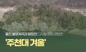 울진 불영계곡과 왕피천 디지털 문화 콘텐츠 '주천대 겨울'